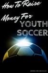 How To Raise Money For Youth Soccer Teams