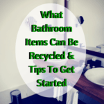 What Bathroom Items Can Be Recycled & Tips To Get Started