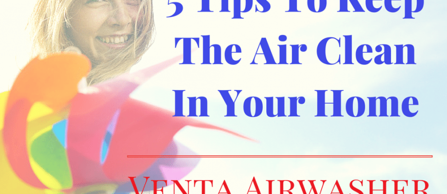 5 Easy Tips To Keep The Air Clean In Your Home | Venta Airwasher