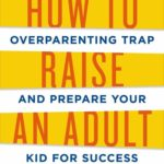 How to Raise an Adult by Julie Lythcott-Haims