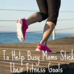 Tips To Help Busy Moms Stick To Their Fitness Goals
