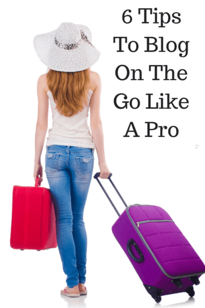 6 Tips To Blog On The Go Like A Pro