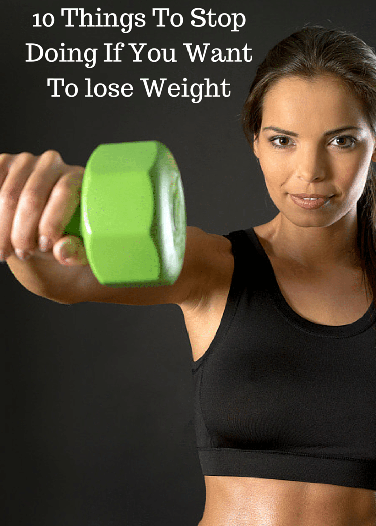10 Things To Stop Doing If You Want To lose Weight