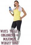 Ways To Get Organized & Maximize Weight Loss