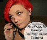 FIVE WAYS TO REMIND YOURSELF YOU'RE BEAUTIFUL