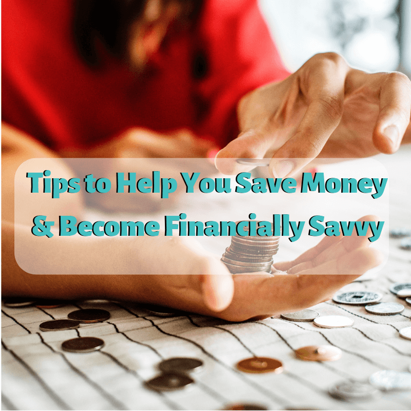 Tips to Help You Save Money & Become Financially Savvy