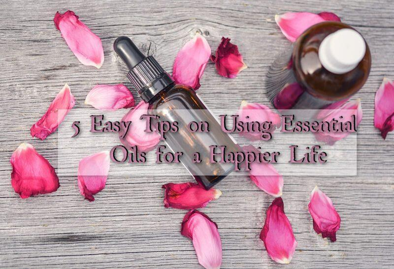 5 Easy Tips on Using Essential Oils for a Happier Life