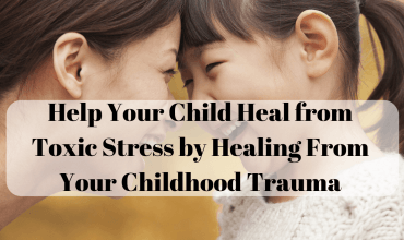 Help Your Child Recover from Toxic Stress by Healing Yourself (