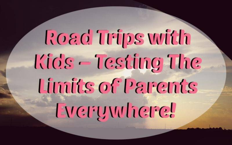 Road Trips with Kids Testing Parents Limits Everywhere