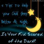 Scared of the Dark? 5 Tips To Help Your Child Sleep Better At Night.