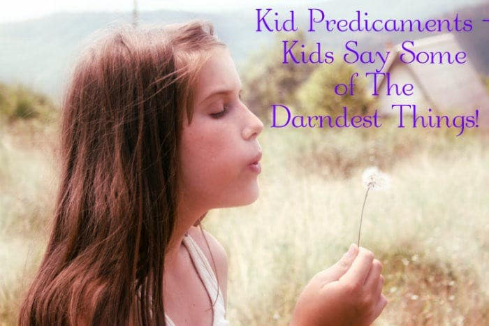 Kid Predicaments – Kids Say Some of The Darndest Things!