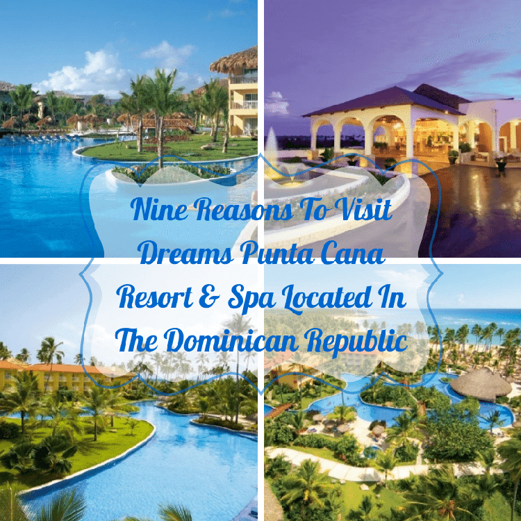 Nine Reasons To Visit Dreams Punta Cana Resort & Spa Located In The Dominican Republic