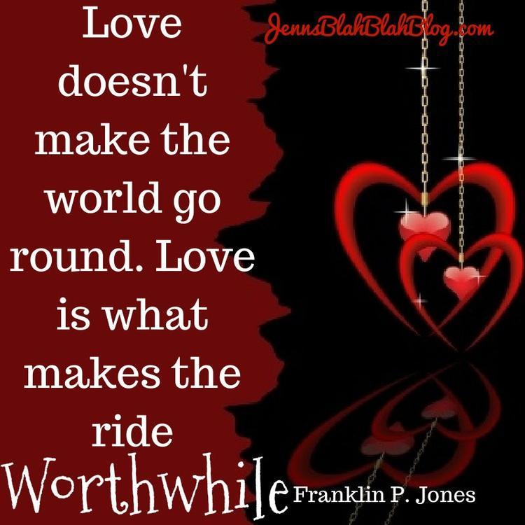 Quotes About Love for Valentine's Day Love doesn't make the world go round. Love is what makes the ride worthwhile